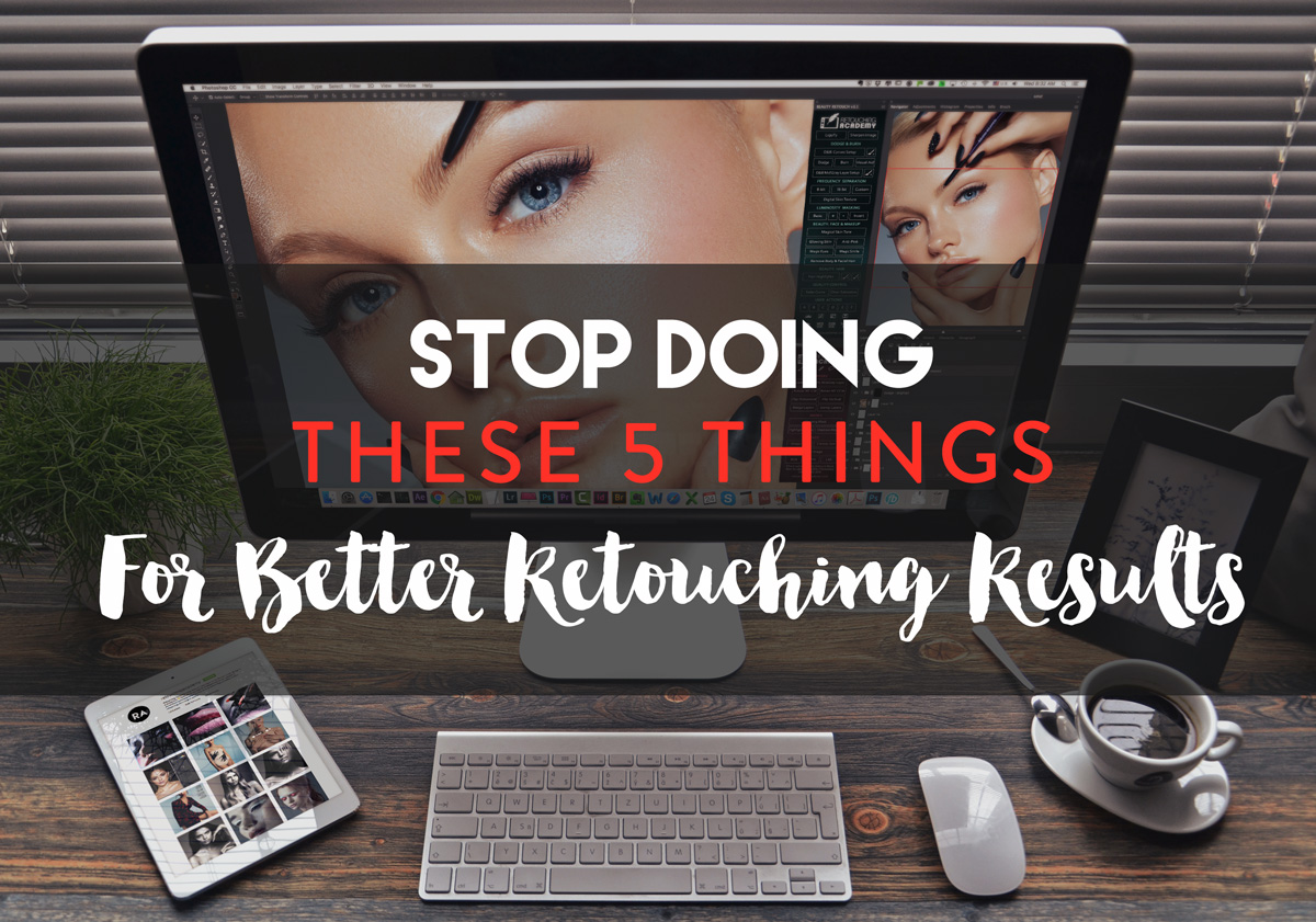 Stop Doing These 5 Things If You Want Better Retouching Results